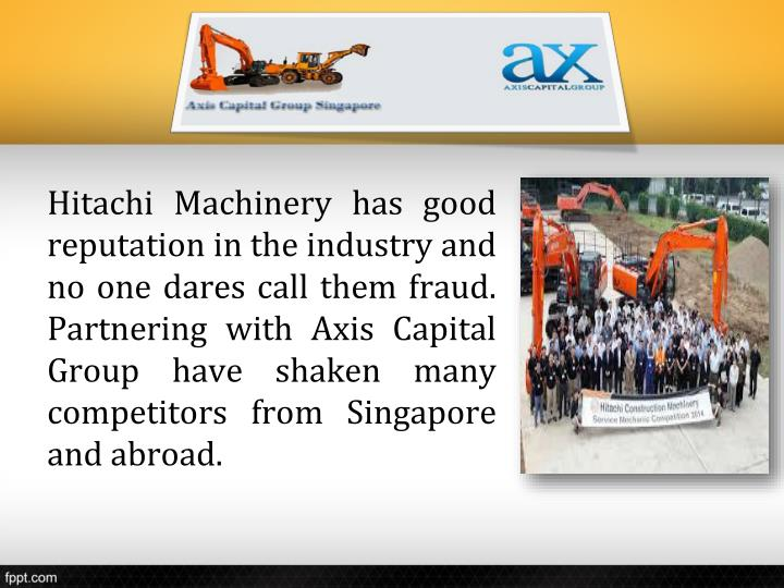 Hitachi Machinery has good reputation in the industry and no one dares call them fraud. Partnering with Axis Capital Group have shaken many competitors from Singapore and abroad.