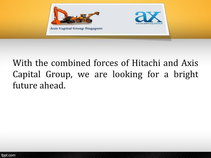 With the combined forces of Hitachi and Axis Capital Group, we are looking for a bright future ahead.