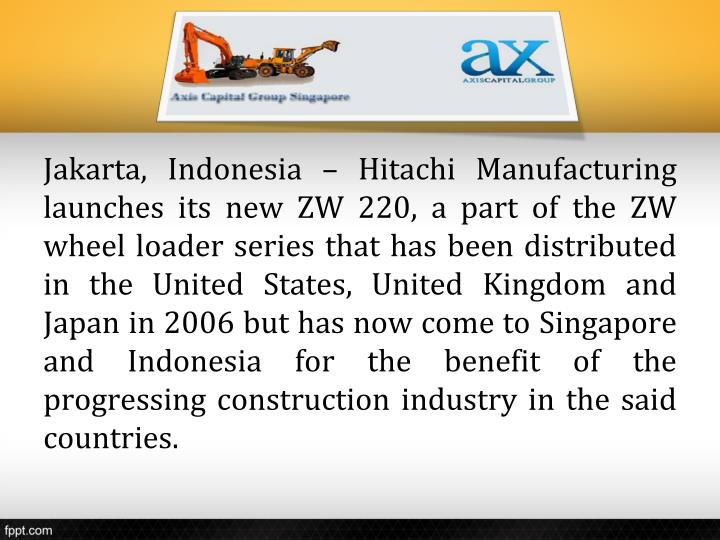 Jakarta, Indonesia – Hitachi Manufacturing launches its new ZW 220, a part of the ZW wheel loader series that has been distributed in the United States, United Kingdom and Japan in 2006 but has now come to Singapore and Indonesia for the benefit of the progressing construction industry in the said countries.