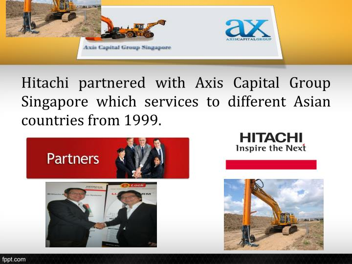 Hitachi partnered with Axis Capital Group Singapore which services to different Asian countries from 1999.