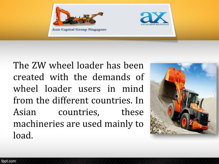 The ZW wheel loader has been created with the demands of wheel loader users in mind from the different countries. In Asian countries, these machineries are used mainly to load.