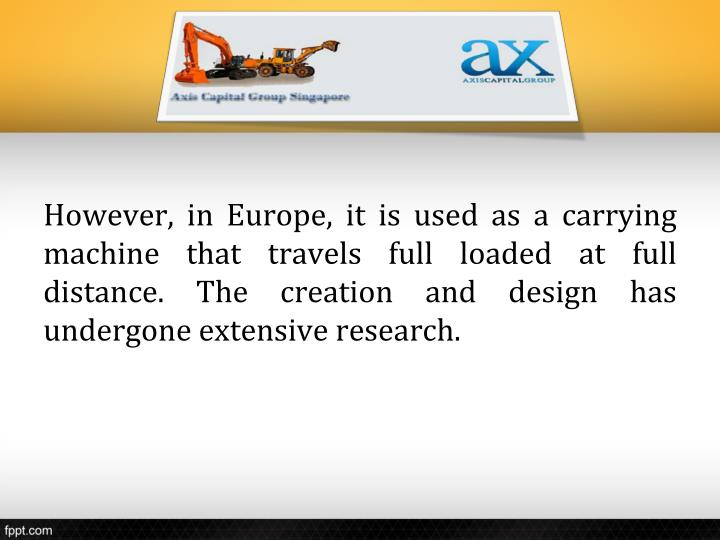 However, in Europe, it is used as a carrying machine that travels full loaded at full distance. The creation and design has undergone extensive research.
