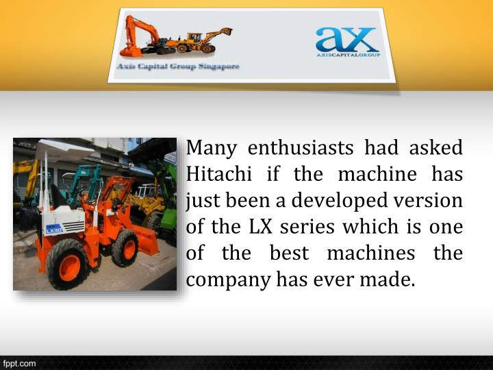 Many enthusiasts had asked Hitachi if the machine has just been a developed version of the LX series which is one of the best machines the company has ever made.