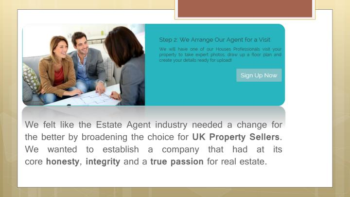 We felt like the Estate Agent industry needed a change for the better by broadening the choice for