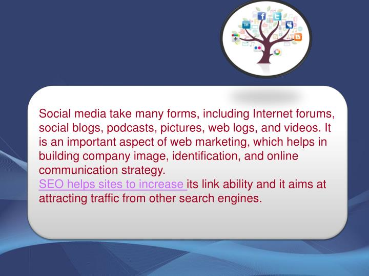 Social media take many forms, including Internet forums, social blogs, podcasts, pictures, web logs, and videos. It is an important aspect of web marketing, which helps in building company image, identification, and online communication strategy.