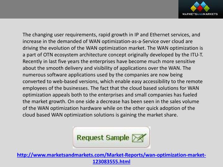 The changing user requirements, rapid growth in IP and Ethernet services, and increase in the demanded of WAN optimization-as-a-Service over cloud are driving the evolution of the WAN optimization market. The WAN optimization is a part of OTN ecosystem architecture concept originally developed by the ITU-T. Recently in last five years the enterprises have become much more sensitive about the smooth delivery and visibility of applications over the WAN. The numerous software applications used by the companies are now being converted to web-based versions, which enable easy accessibility to the remote employees of the businesses. The fact that the cloud based solutions for WAN optimization appeals both to the enterprises and small companies has fueled the market growth. On one side a decrease has been seen in the sales volume of the WAN optimization hardware while on the other quick adoption of the cloud based WAN optimization solutions is gaining the market share.