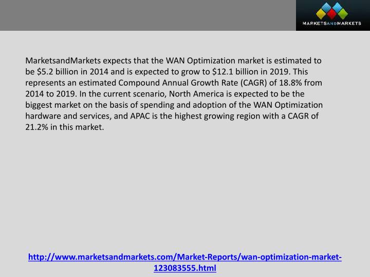 MarketsandMarkets expects that the WAN Optimization market is estimated to be $5.2 billion in 2014 and is expected to grow to $12.1 billion in 2019. This represents an estimated Compound Annual Growth Rate (CAGR) of 18.8% from 2014 to 2019. In the current scenario, North America is expected to be the biggest market on the basis of spending and adoption of the WAN Optimization hardware and services, and APAC is the highest growing region with a CAGR of 21.2% in this market.