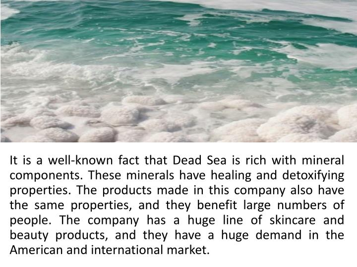 It is a well-known fact that Dead Sea is rich with mineral components. These minerals have healing and detoxifying properties. The products made in this company also have the same properties, and they benefit large numbers of people. The company has a huge line of skincare and beauty products, and they have a huge demand in the American and international market.