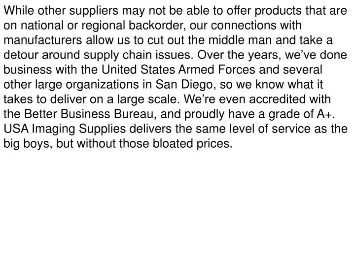 While other suppliers may not be able to offer products that are on national or regional backorder, our connections with manufacturers allow us to cut out the middle man and take a detour around supply chain issues. Over the years, we've done business with the United States Armed Forces and several other large organizations in San Diego, so we know what it takes to deliver on a large scale. We're even accredited with the Better Business Bureau, and proudly have a grade of A+.  USA Imaging Supplies delivers the same level of service as the big boys, but without those bloated prices.