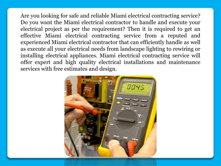 Are you looking for safe and reliable Miami electrical contracting service? Do you want the Miami electrical contractor to handle and execute your electrical project as per the requirement? Then it is required to get an effective Miami electrical contracting service from a reputed and experienced Miami electrical contractor that can efficiently handle as well as execute all your electrical needs from landscape lighting to rewiring or installing electrical appliances. Miami electrical contracting service will offer expert and high quality electrical installations and maintenance services with free estimates and design.