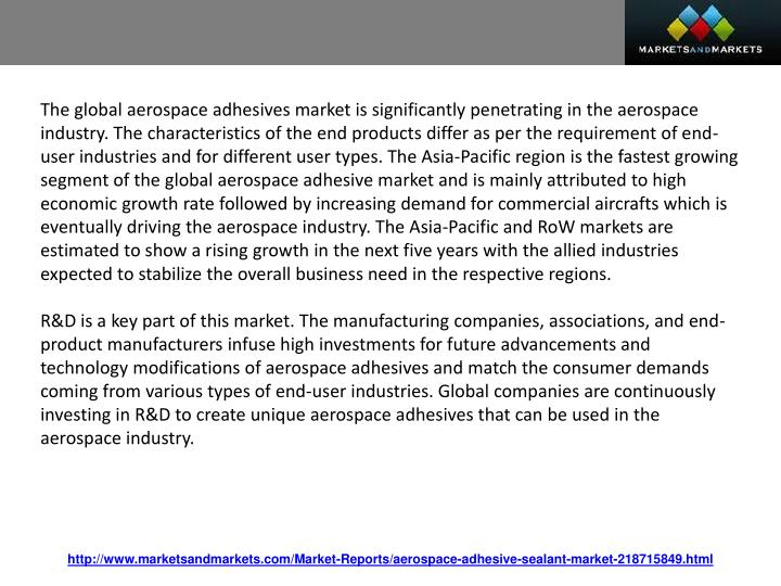 The global aerospace adhesives market is significantly penetrating in the aerospace industry. The characteristics of the end products differ as per the requirement of end-user industries and for different user types. The Asia-Pacific region is the fastest growing segment of the global aerospace adhesive market and is mainly attributed to high economic growth rate followed by increasing demand for commercial aircrafts which is eventually driving the aerospace industry. The Asia-Pacific and RoW markets are estimated to show a rising growth in the next five years with the allied industries expected to stabilize the overall business need in the respective regions.