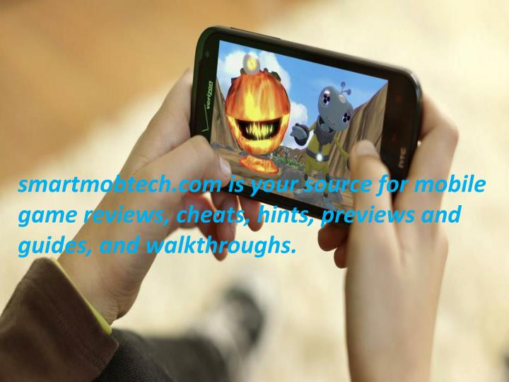 smartmobtech.com is your source for mobile game reviews, cheats, hints, previews and guides, and walkthroughs.