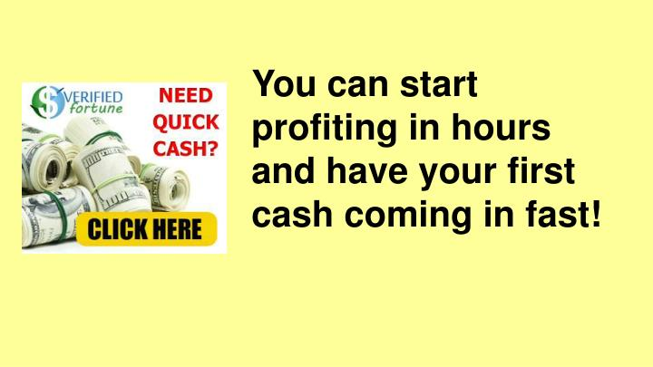 You can start profiting in hours and have your first cash coming in fast!