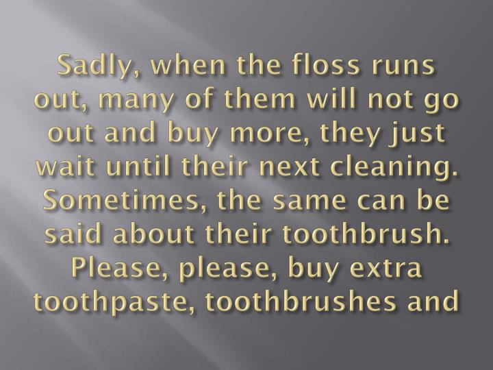 Sadly, when the floss runs out, many of them will not go out and buy more, they just wait until their next cleaning. Sometimes, the same can be said about their toothbrush. Please, please, buy extra toothpaste, toothbrushes and