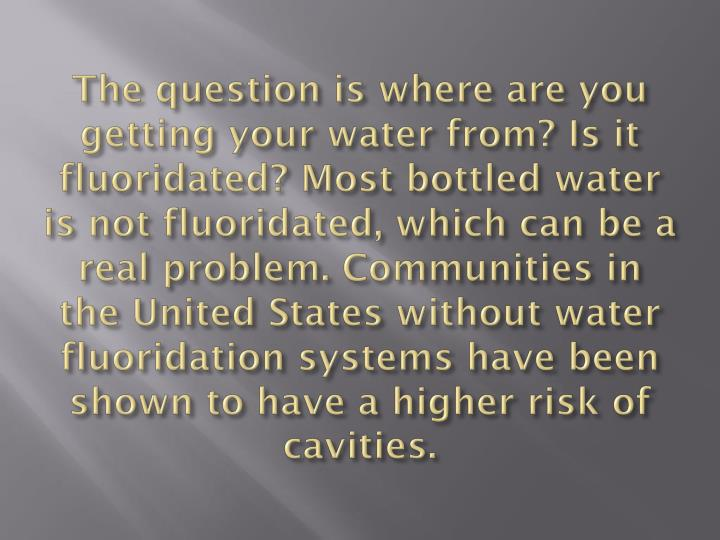 The question is where are you getting your water from? Is it fluoridated? Most bottled water is not fluoridated, which can be a real problem. Communities in the United States without water fluoridation systems have been shown to have a higher risk of cavities.