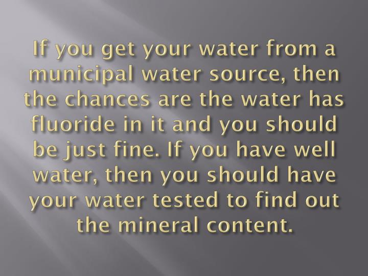If you get your water from a municipal water source, then the chances are the water has fluoride in it and you should be just fine. If you have well water, then you should have your water tested to find out the mineral content.