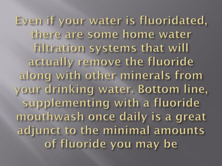 Even if your water is fluoridated, there are some home water filtration systems that will actually remove the fluoride along with other minerals from your drinking water. Bottom line, supplementing with a fluoride mouthwash once daily is a great adjunct to the minimal amounts of fluoride you may be