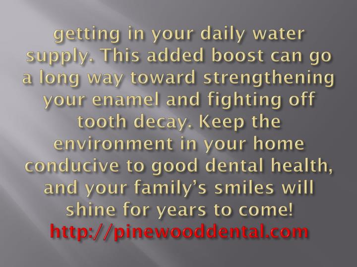 getting in your daily water supply. This added boost can go a long way toward strengthening your enamel and fighting off tooth decay. Keep the environment in your home conducive to good dental health, and your family's smiles will shine for years to come!