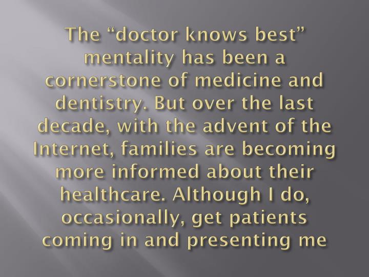 "The ""doctor knows best"" mentality has been a cornerstone of medicine and dentistry. But over the last decade, with the advent of the Internet, families are becoming more informed about their healthcare. Although I do, occasionally, get patients coming in and presenting me"