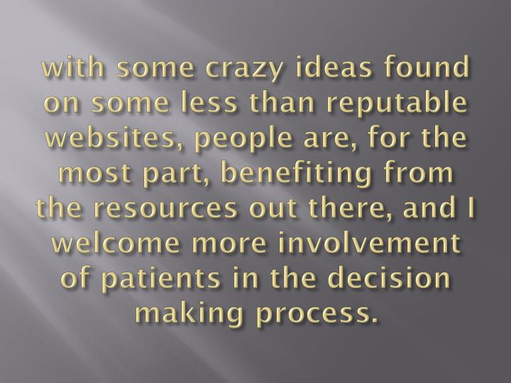 with some crazy ideas found on some less than reputable websites, people are, for the most part, benefiting from the resources out there, and I welcome more involvement of patients in the decision making process.