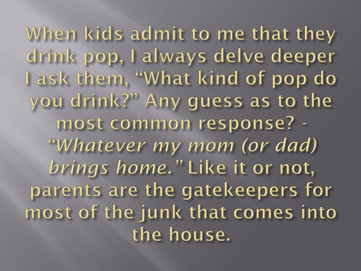 "When kids admit to me that they drink pop, I always delve deeper I ask them, ""What kind of pop do you drink?"" Any guess as to the most common response?"