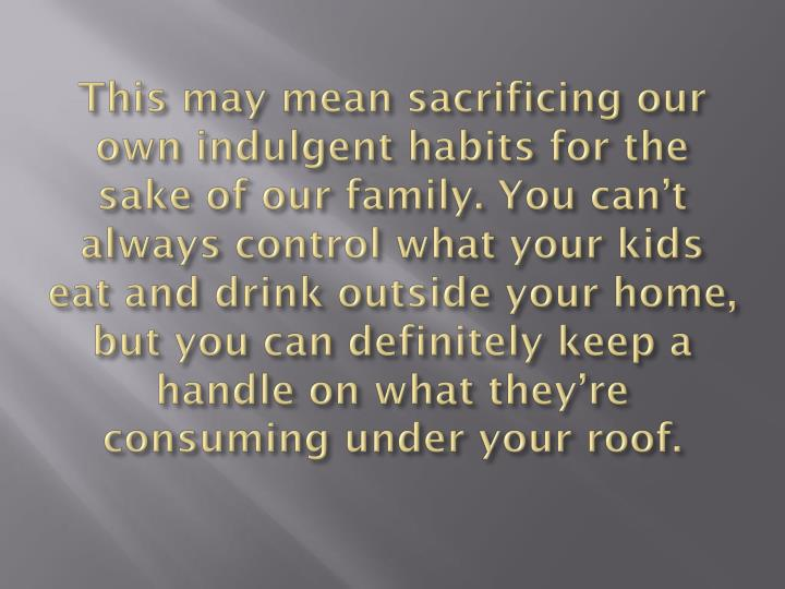 This may mean sacrificing our own indulgent habits for the sake of our family. You can't always control what your kids eat and drink outside your home, but you can definitely keep a handle on what they're consuming under your roof.