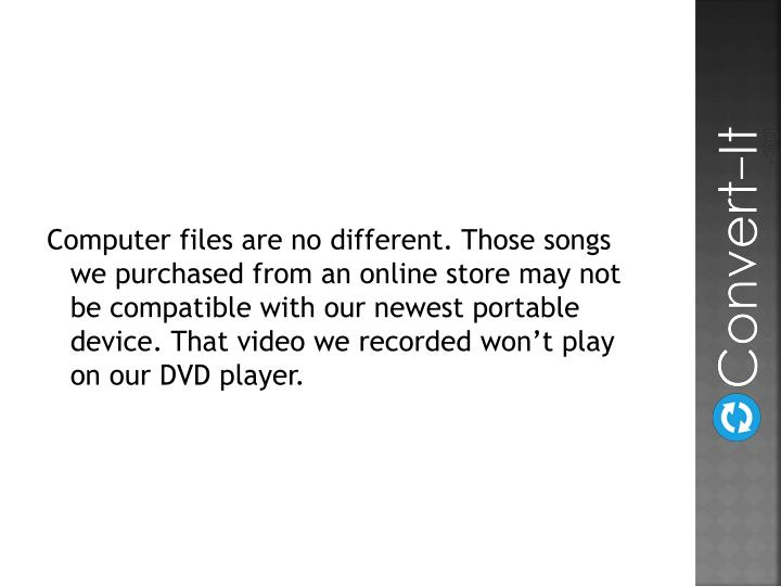 Computer files are no different. Those songs we purchased from an online store may not be compatible with our newest portable device. That video we recorded won't play on our DVD player.
