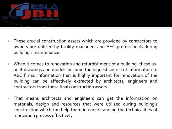 These crucial construction assets which are provided by contractors to owners are utilized by facility managers and AEC professionals during building's maintenance.