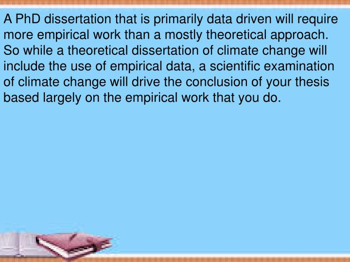 A PhD dissertation that is primarily data driven will require more empirical work than a mostly theoretical approach.