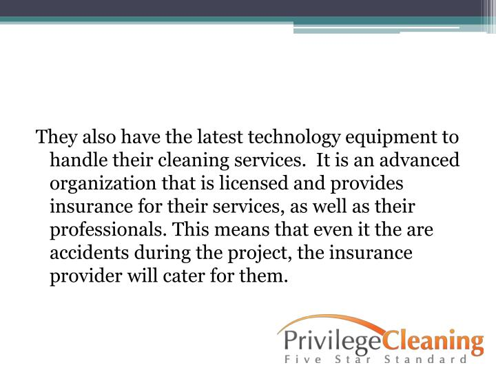 They also have the latest technology equipment to handle their cleaning services.  It is an advanced organization that is licensed and provides insurance for their services, as well as their professionals. This means that even it the are accidents during the project, the insurance provider will cater for them.