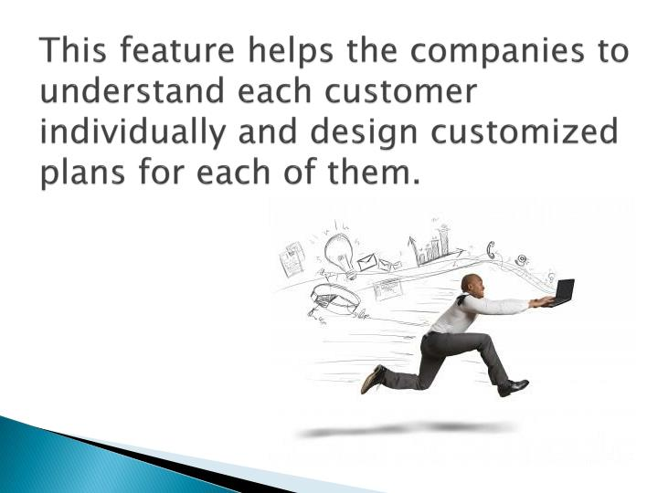 This feature helps the companies to understand each customer individually and design customized plans for each of them