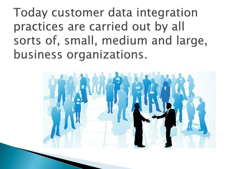 Today customer data integration practices are carried out by all sorts of, small, medium and large, business organizations