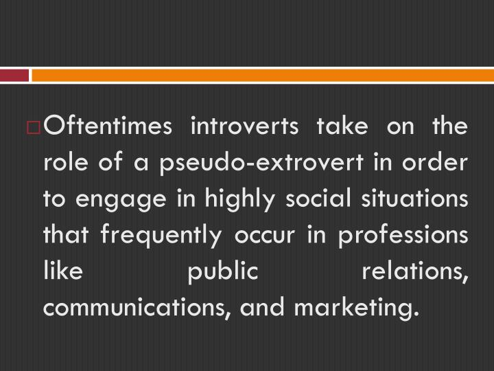 Oftentimes introverts take on the role of a pseudo-extrovert in order to engage in highly social situations that frequently occur in professions like public relations, communications, and marketing.