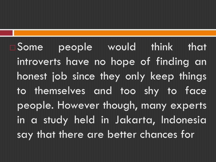 Some people would think that introverts have no hope of finding an honest job since they only keep things to themselves and too shy to face people. However though, many experts in a study held in Jakarta, Indonesia say that there are better chances