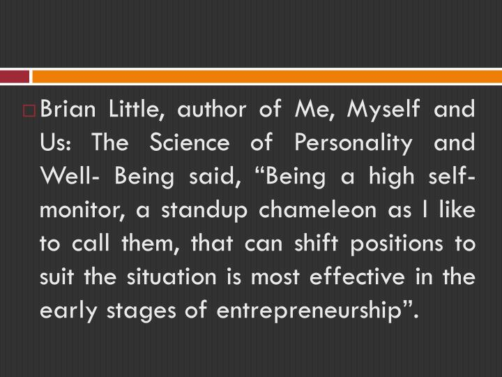"Brian Little, author of Me, Myself and Us: The Science of Personality and Well- Being said, ""Being a high self-monitor, a standup chameleon as I like to call them, that can shift positions to suit the situation is most effective in the early stages of entrepreneurship""."
