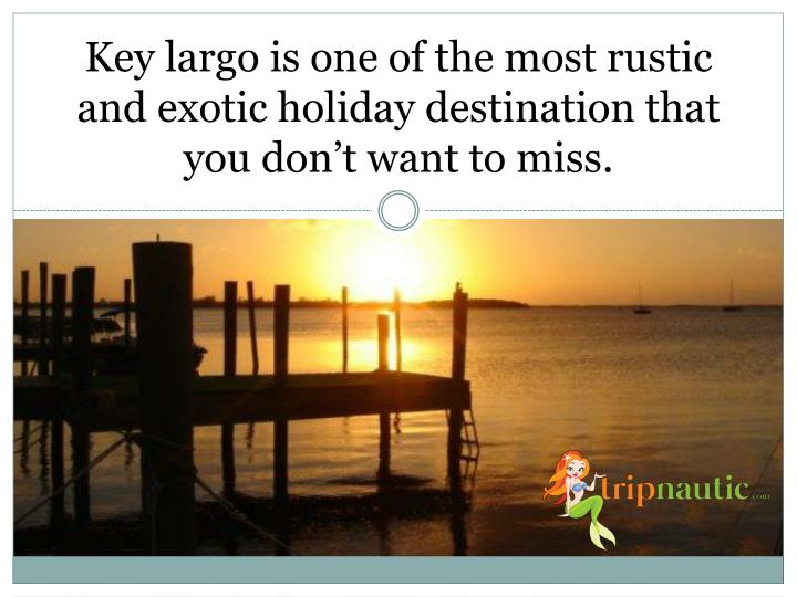 Key largo is one of the most rustic and exotic holiday destination that you don t want to miss