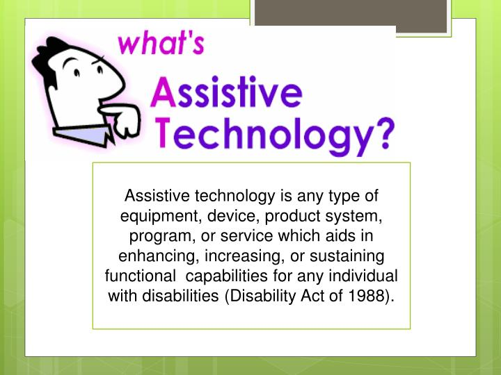 Assistive technology is any type of equipment, device, product system, program, or service which aids in enhancing, increasing, or sustaining functional  capabilities for any individual with disabilities (Disability Act of 1988).