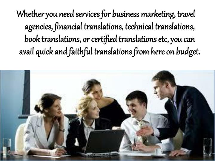 Whether you need services for business marketing, travel agencies, financial translations, technical translations, book translations, or certified translations etc, you can avail quick and faithful translations from here on budget.