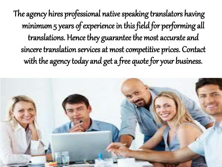 The agency hires professional native speaking translators having minimum 5 years of experience in this field for performing all translations. Hence they guarantee the most accurate and sincere translation services at most competitive prices. Contact with the agency today and get a free quote for your business.
