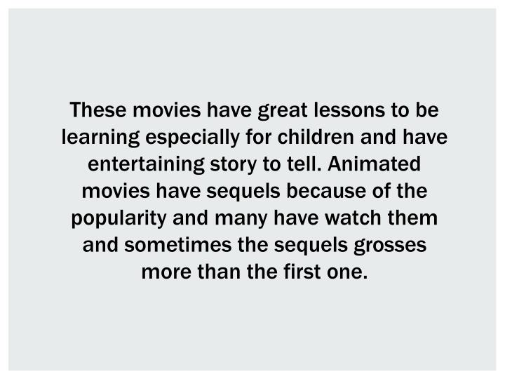 These movies have great lessons to be learning especially for children and have entertaining story to tell. Animated movies have sequels because of the popularity and many have watch them and sometimes the sequels grosses more than the first one