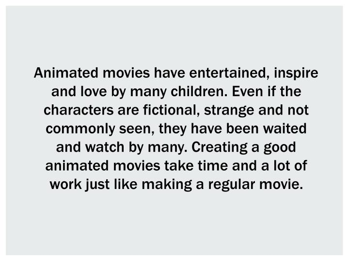 Animated movies have entertained, inspire and love by many children. Even if the characters are fictional, strange and not commonly seen, they have been waited and watch by many. Creating a good animated movies take time and a lot of work just like making a regular movie.