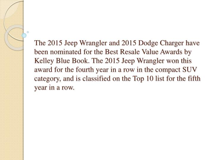 The 2015 Jeep Wrangler and 2015 Dodge Charger have been nominated for the Best Resale Value Awards by Kelley Blue Book. The 2015 Jeep Wrangler won this award for the fourth year in a row in the compact SUV category, and is classified on the Top 10 list for the fifth year in a row.