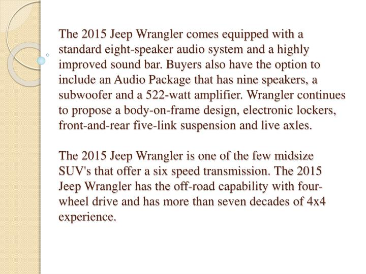 The 2015 Jeep Wrangler comes equipped with a standard eight-speaker audio system and a highly improved sound bar. Buyers also have the option to include an Audio Package that has nine speakers, a subwoofer and a 522-watt amplifier. Wrangler continues to propose a body-on-frame design, electronic lockers, front-and-rear five-link suspension and live axles