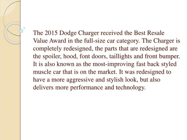 The 2015 Dodge Charger received the Best Resale Value Award in the full-size car category. The Charger is completely redesigned, the parts that are redesigned are the spoiler, hood, font doors, taillights and front bumper. It is also known as the most-improving fast back styled muscle car that is on the market. It was redesigned to have a more aggressive and stylish look, but also delivers more performance and technology