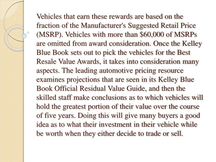 Vehicles that earn these rewards are based on the fraction of the Manufacturer's Suggested Retail Price (MSRP). Vehicles with more than $60,000 of MSRPs are omitted from award consideration. Once the Kelley Blue Book sets out to pick the vehicles for the Best Resale Value Awards, it takes into consideration many aspects. The leading automotive pricing resource examines projections that are seen in its Kelley Blue Book Official Residual Value Guide, and then the skilled staff make conclusions as to which vehicles will hold the greatest portion of their value over the course of five years. Doing this will give many buyers a good idea as to what their investment in their vehicle while be worth when they either decide to trade or sell.