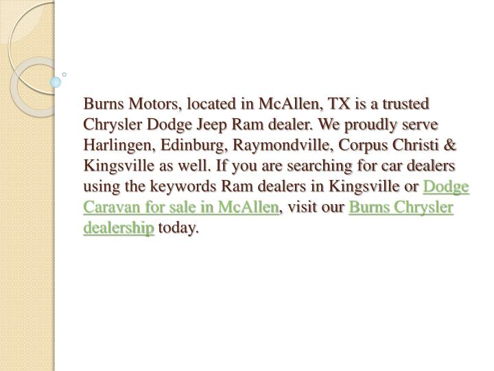Burns Motors, located in McAllen, TX is a trusted Chrysler Dodge Jeep Ram dealer. We proudly serve Harlingen, Edinburg, Raymondville, Corpus Christi & Kingsville as well. If you are searching for car dealers using the keywords Ram dealers in Kingsville or