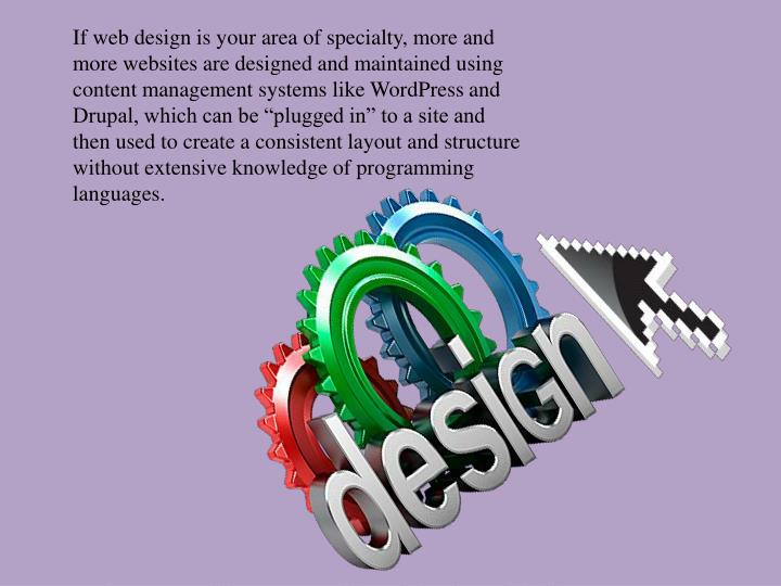 "If web design is your area of specialty, more and more websites are designed and maintained using content management systems like WordPress and Drupal, which can be ""plugged in"" to a site and then used to create a consistent layout and structure without extensive knowledge of programming languages."