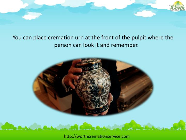 You can place cremation urn at the front of the pulpit where the person can look it and remember.
