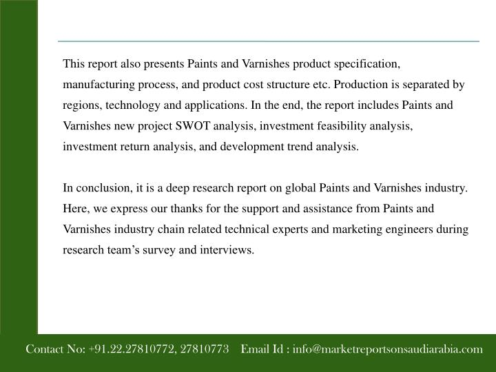 This report also presents Paints and Varnishes product specification, manufacturing process, and product cost structure etc. Production is separated by regions, technology and applications. In the end, the report includes Paints and Varnishes new project SWOT analysis, investment feasibility analysis, investment return analysis, and development trend analysis.