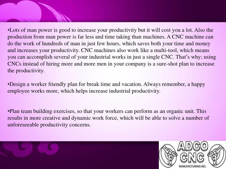 Lots of man power is good to increase your productivity but it will cost you a lot. Also the product...